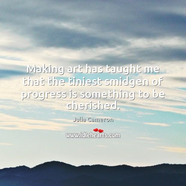 Making art has taught me that the tiniest smidgen of progress is Julia Cameron Picture Quote