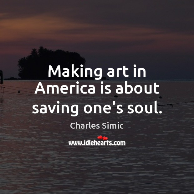 Making art in America is about saving one's soul. Charles Simic Picture Quote