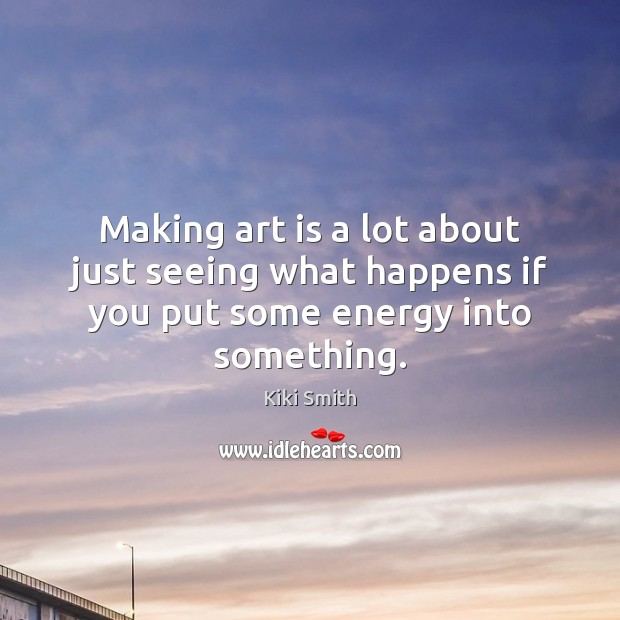 Making art is a lot about just seeing what happens if you put some energy into something. Kiki Smith Picture Quote
