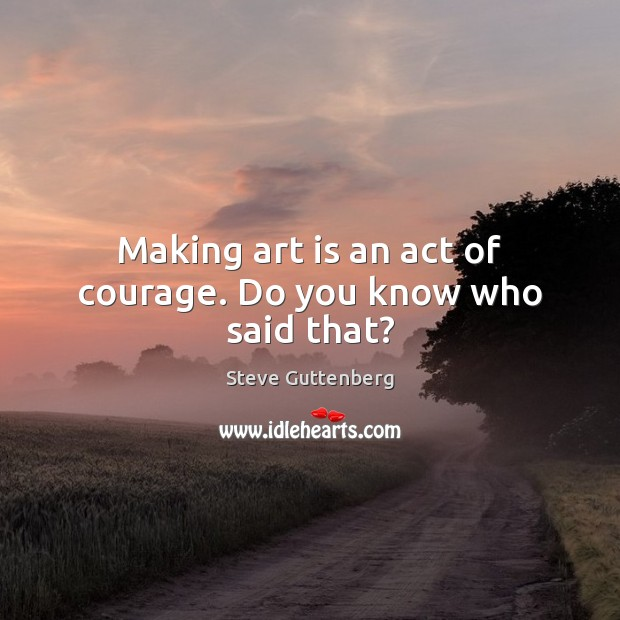 Making art is an act of courage. Do you know who said that? Steve Guttenberg Picture Quote