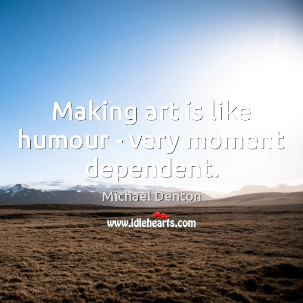 Making art is like humour – very moment dependent. Image