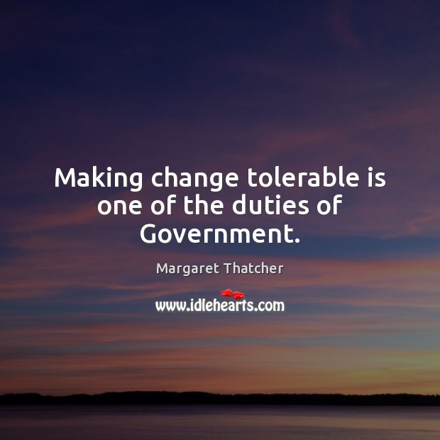 Making change tolerable is one of the duties of Government. Image