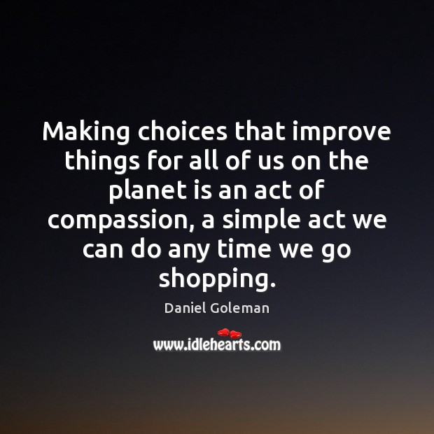 Making choices that improve things for all of us on the planet Daniel Goleman Picture Quote
