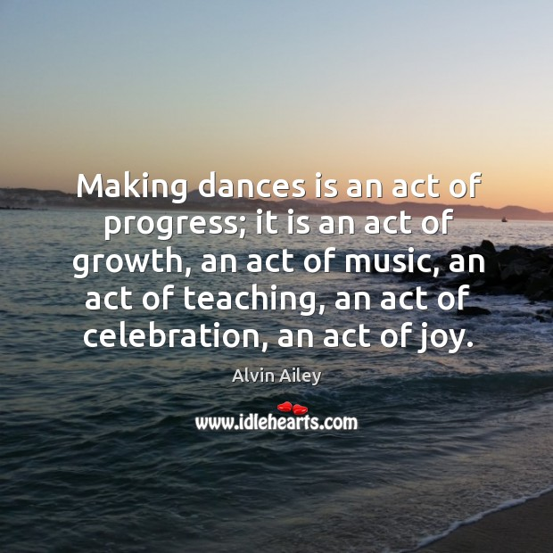 Making dances is an act of progress; it is an act of Alvin Ailey Picture Quote