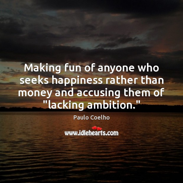 Making fun of anyone who seeks happiness rather than money and accusing Image