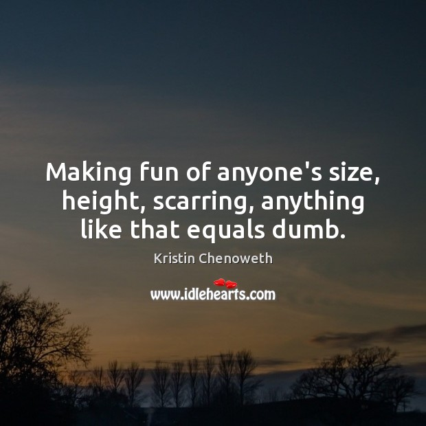 Making fun of anyone's size, height, scarring, anything like that equals dumb. Kristin Chenoweth Picture Quote