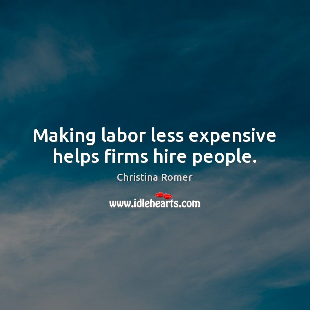 Making labor less expensive helps firms hire people. Christina Romer Picture Quote