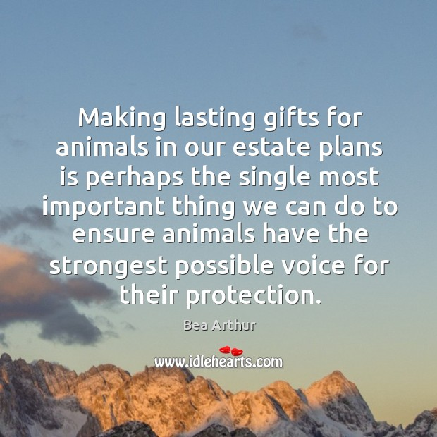 Making lasting gifts for animals in our estate plans is perhaps the single most important thing Bea Arthur Picture Quote