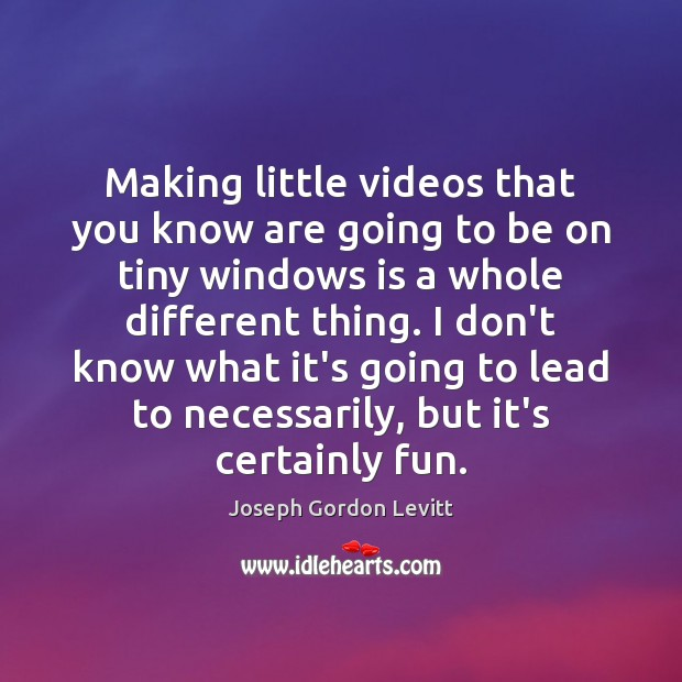 Making little videos that you know are going to be on tiny Joseph Gordon Levitt Picture Quote