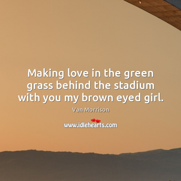 Image, Making love in the green grass behind the stadium with you my brown eyed girl.