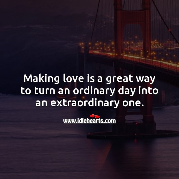 Making love is a great way to turn an ordinary day into an extraordinary one. Love Is Quotes Image