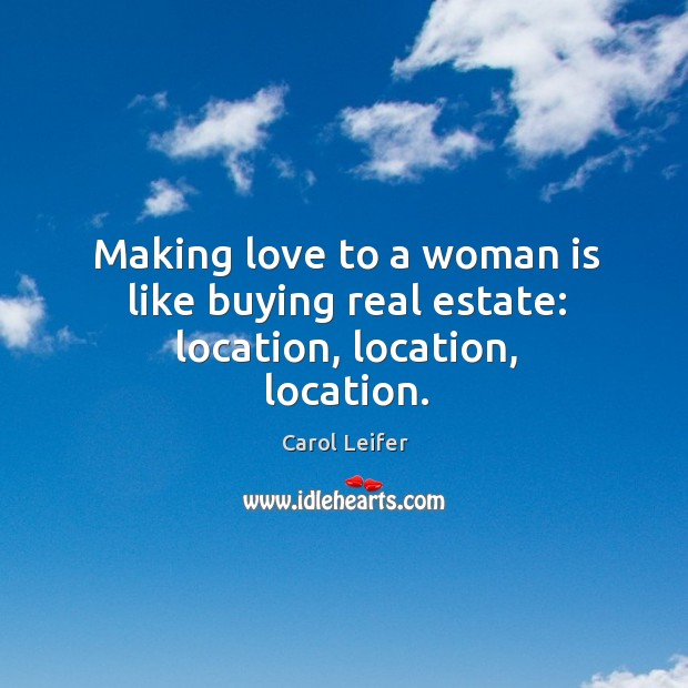 Image, Making love to a woman is like buying real estate: location, location, location.