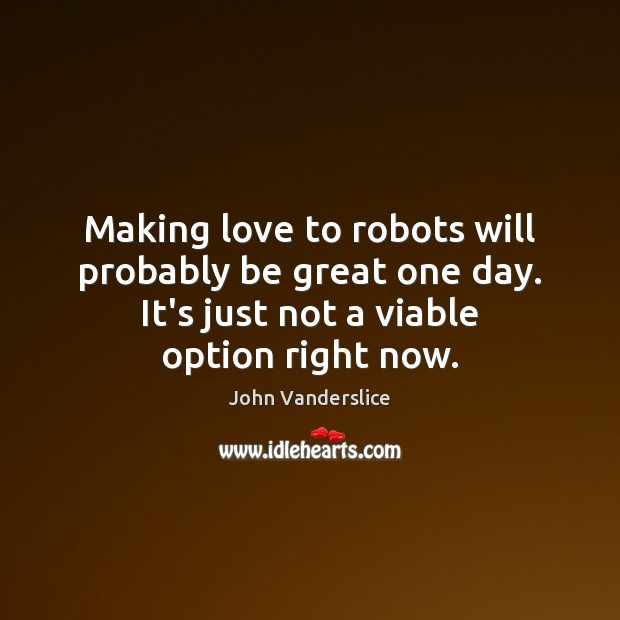 Making love to robots will probably be great one day. Making Love Quotes Image