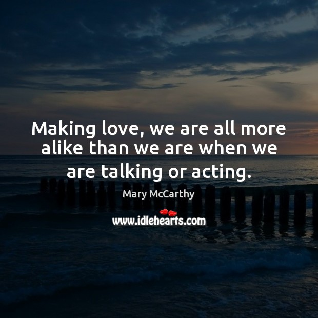 Making love, we are all more alike than we are when we are talking or acting. Mary McCarthy Picture Quote