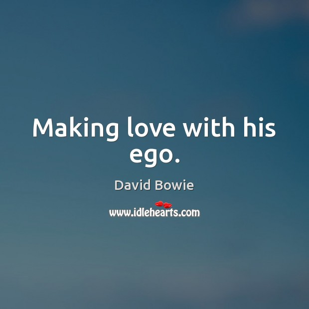 Making love with his ego. David Bowie Picture Quote