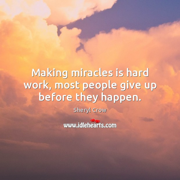 Making miracles is hard work, most people give up before they happen. Sheryl Crow Picture Quote