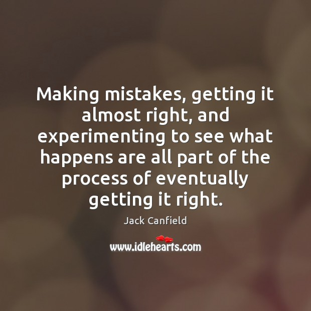 Making mistakes, getting it almost right, and experimenting to see what happens Jack Canfield Picture Quote