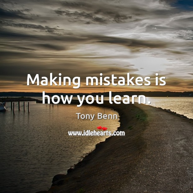 Making mistakes is how you learn. Tony Benn Picture Quote