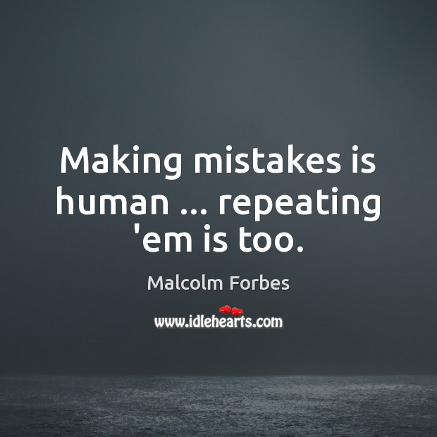Making mistakes is human … repeating 'em is too. Malcolm Forbes Picture Quote