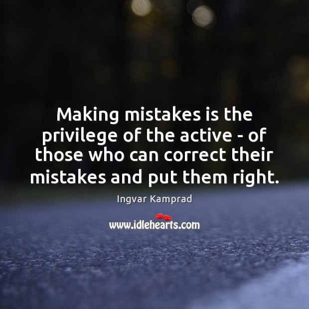 Making mistakes is the privilege of the active – of those who Ingvar Kamprad Picture Quote