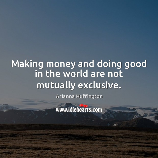 Making money and doing good in the world are not mutually exclusive. Arianna Huffington Picture Quote