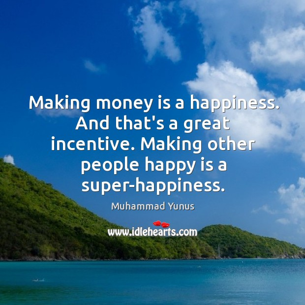 Making money is a happiness. And that's a great incentive. Making other Image