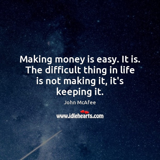 Making money is easy. It is. The difficult thing in life is John McAfee Picture Quote