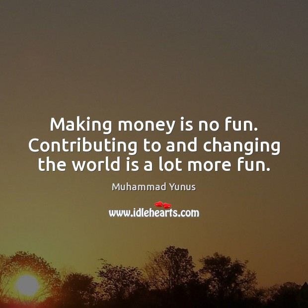 Making money is no fun. Contributing to and changing the world is a lot more fun. Muhammad Yunus Picture Quote