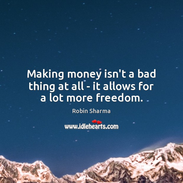 Making money isn't a bad thing at all – it allows for a lot more freedom. Image