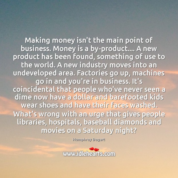 Making money isn't the main point of business. Money is a by-product…. Humphrey Bogart Picture Quote