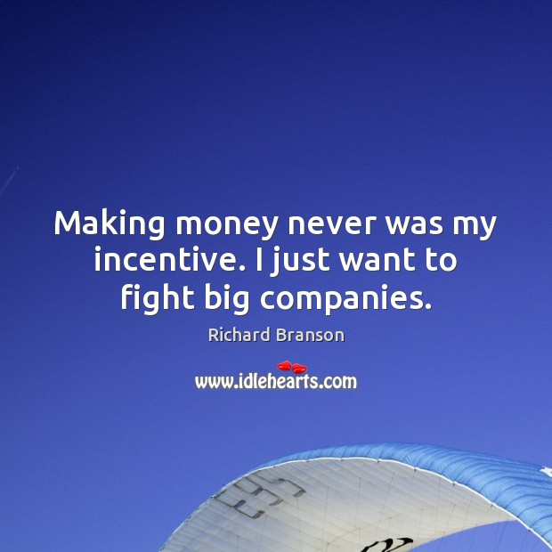 Making money never was my incentive. I just want to fight big companies. Image