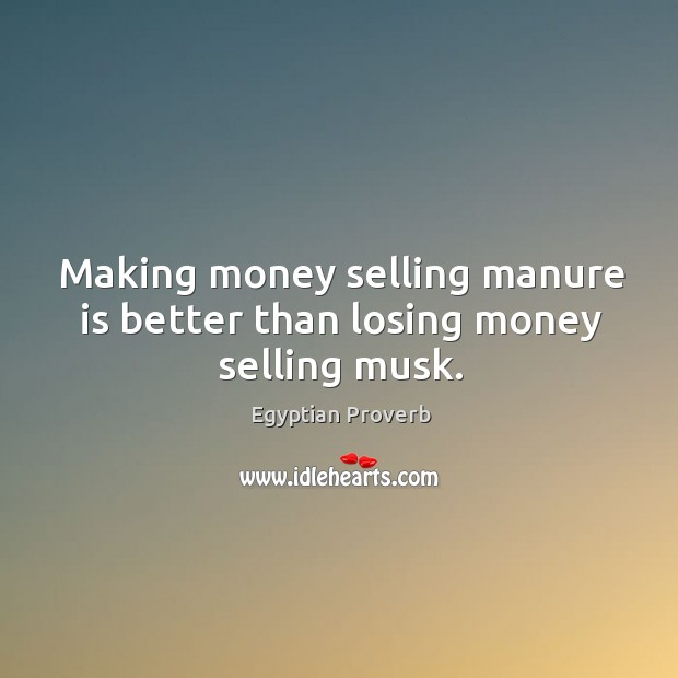 Making money selling manure is better than losing money selling musk. Egyptian Proverbs Image