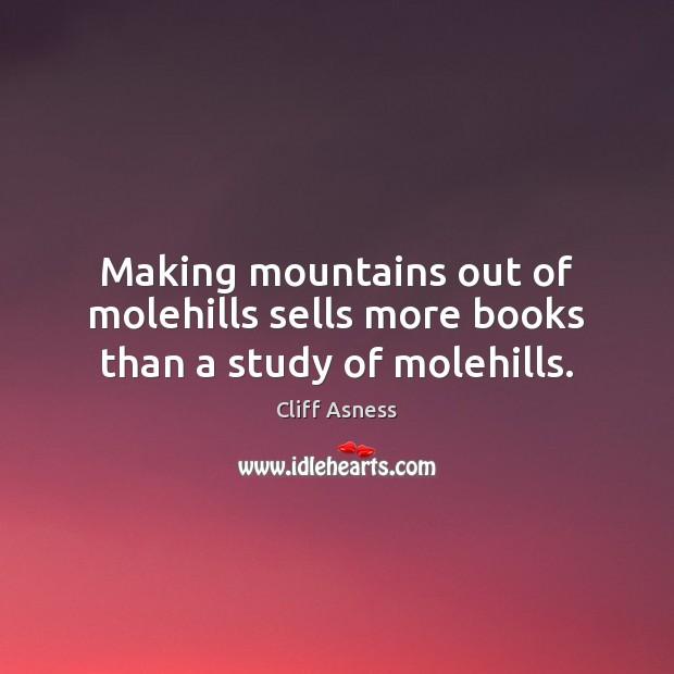 Making mountains out of molehills sells more books than a study of molehills. Image