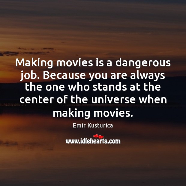 Making movies is a dangerous job. Because you are always the one Movies Quotes Image