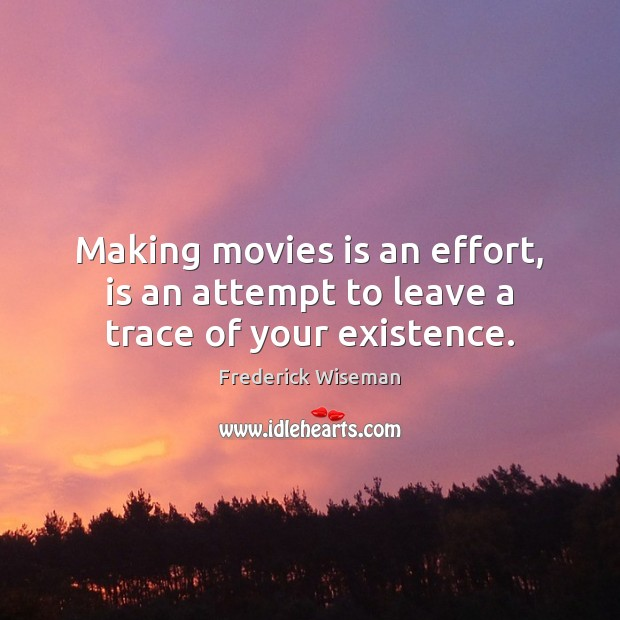 Making movies is an effort, is an attempt to leave a trace of your existence. Image