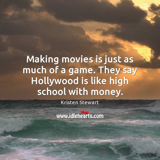 Making movies is just as much of a game. They say Hollywood Kristen Stewart Picture Quote