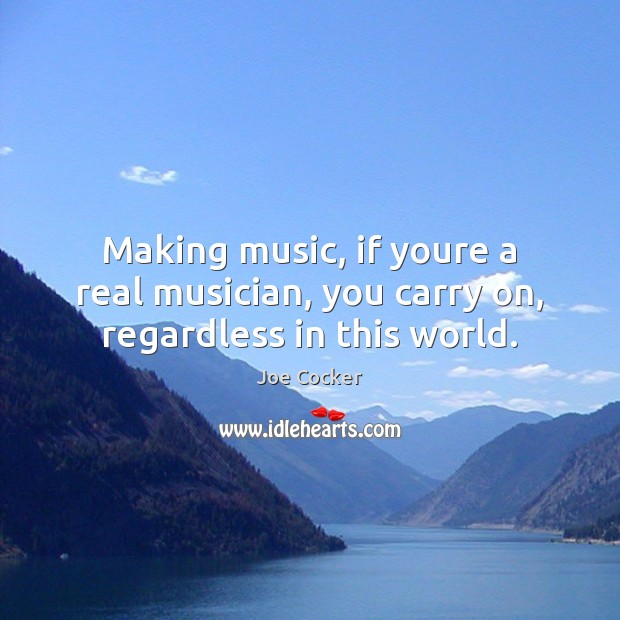 Making music, if youre a real musician, you carry on, regardless in this world. Joe Cocker Picture Quote