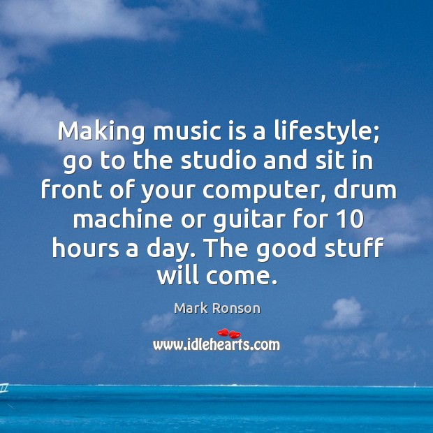 Image, Making music is a lifestyle; go to the studio and sit in