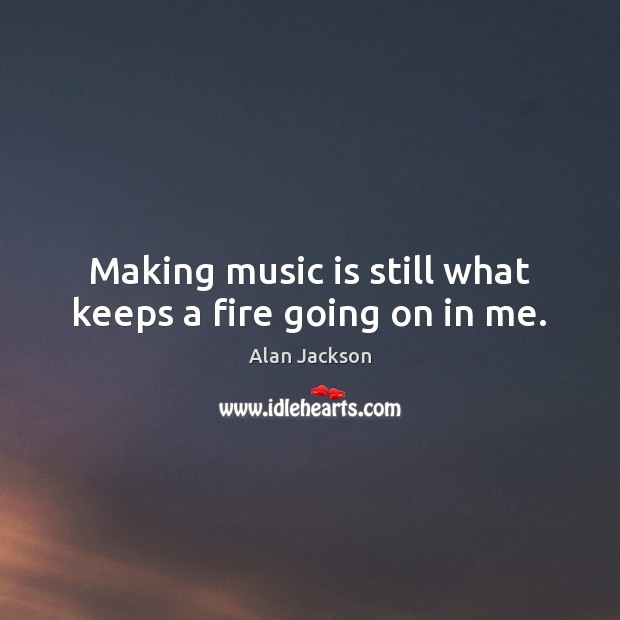 Image, Making music is still what keeps a fire going on in me.