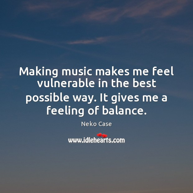 Making music makes me feel vulnerable in the best possible way. It Image