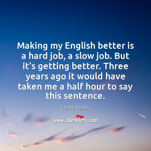 Making my English better is a hard job, a slow job. But Image
