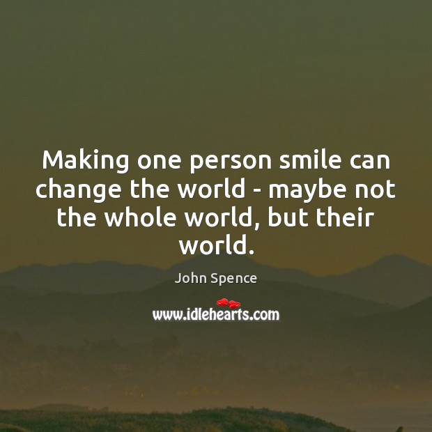Making one person smile can change the world – maybe not the whole world, but their world. Image