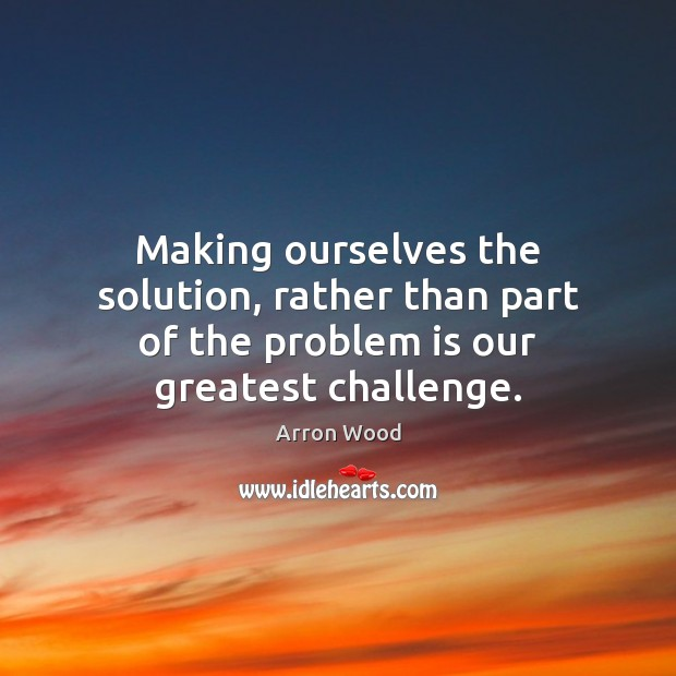 Image, Making ourselves the solution, rather than part of the problem is our greatest challenge.