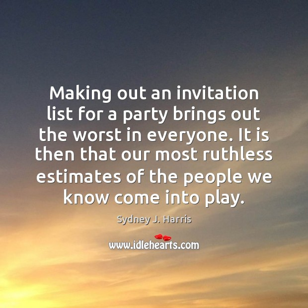 Making out an invitation list for a party brings out the worst Sydney J. Harris Picture Quote