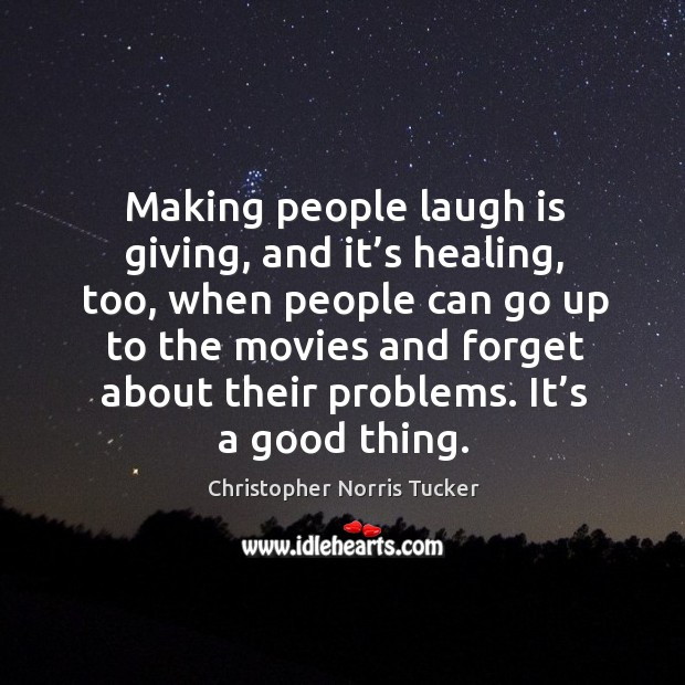 Making people laugh is giving, and it's healing, too, when people can go up to the movies and Image