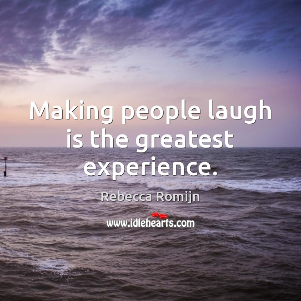 Making people laugh is the greatest experience. Rebecca Romijn Picture Quote