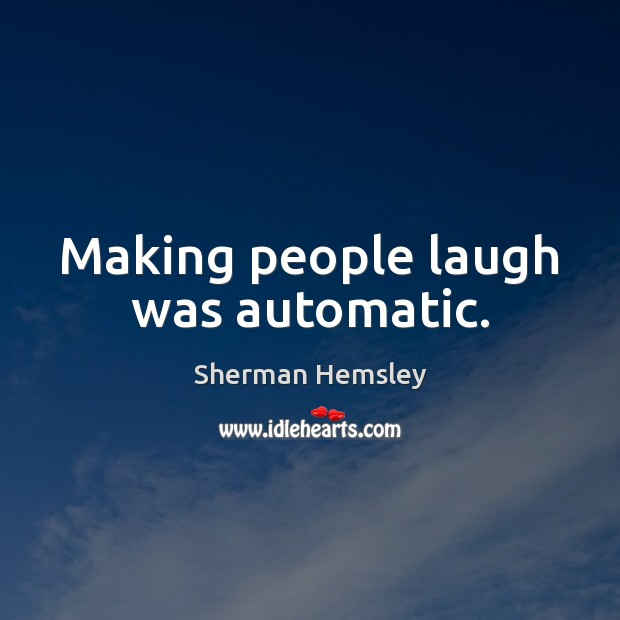 Making people laugh was automatic. Image