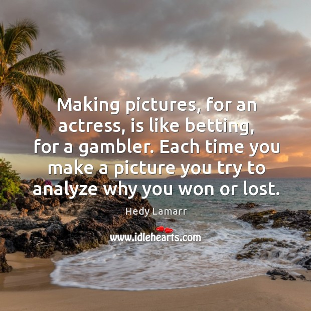 Making pictures, for an actress, is like betting, for a gambler. Image