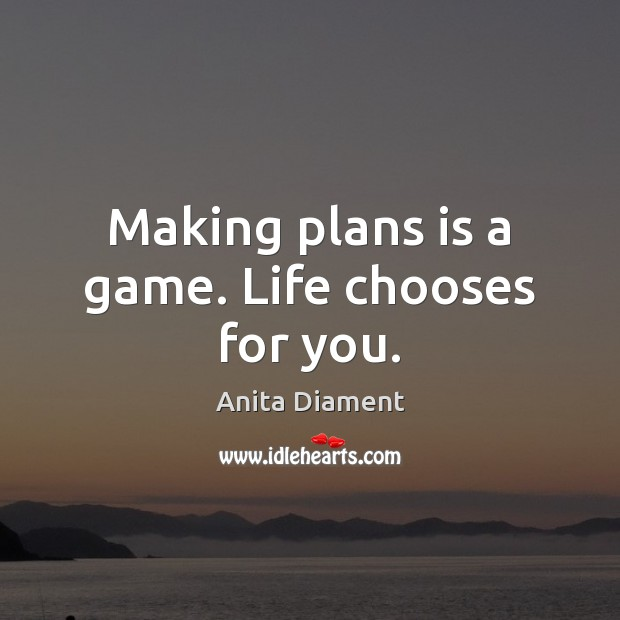 Making plans is a game. Life chooses for you. Image
