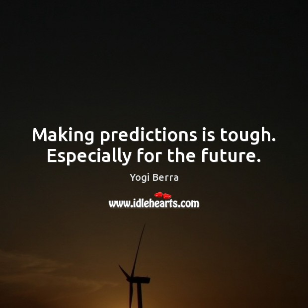 Yogi Berra Picture Quote image saying: Making predictions is tough. Especially for the future.